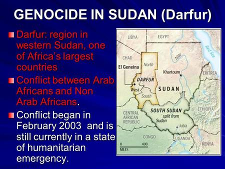 GENOCIDE IN SUDAN (Darfur) Darfur: region in western Sudan, one of Africa's largest countries Conflict between Arab Africans and Non Arab Africans. Conflict.