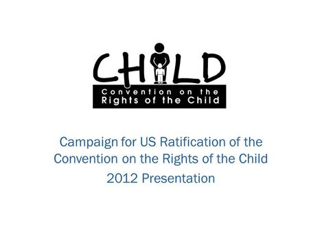 Campaign for US Ratification of the Convention on the Rights of the Child 2012 Presentation.