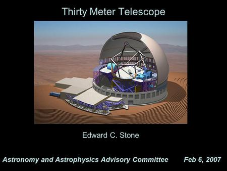 Thirty Meter Telescope Astronomy and Astrophysics Advisory Committee Feb 6, 2007 Edward C. Stone.
