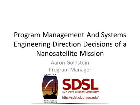 Program Management And Systems Engineering Direction Decisions of a Nanosatellite Mission Aaron Goldstein Program Manager.