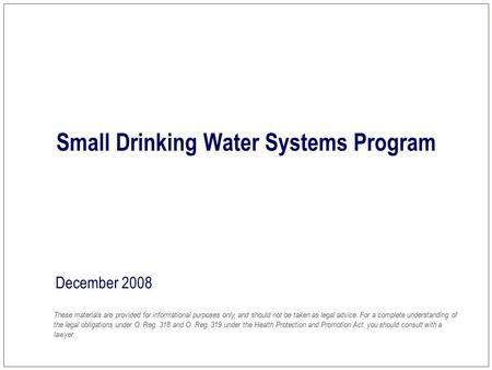 Small Drinking Water Systems Program December 2008 These materials are provided for informational purposes only, and should not be taken as legal advice.