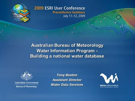 Australian Bureau of Meteorology Water Information Program - Building a national water database Tony Boston Assistant Director Water Data Services.