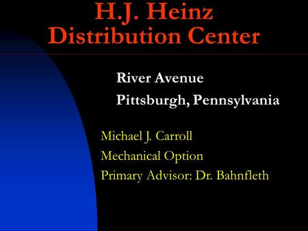 River Avenue Pittsburgh, Pennsylvania Michael J. Carroll Mechanical Option Primary Advisor: Dr. Bahnfleth H.J. Heinz Distribution Center.