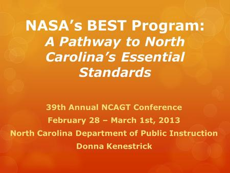 NASA's BEST Program: A Pathway to North Carolina's Essential Standards 39th Annual NCAGT Conference February 28 – March 1st, 2013 North Carolina Department.