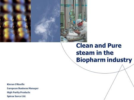 Clean and Pure steam in the Biopharm industry Kieran O'Keeffe European Business Manager High Purity Products Spirax Sarco Ltd.