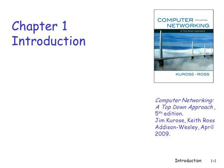 Introduction 1-1 Chapter 1 Introduction Computer Networking: A Top Down Approach, 5 th edition. Jim Kurose, Keith Ross Addison-Wesley, April 2009.