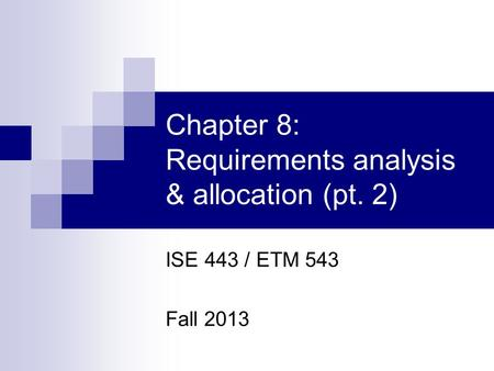 Chapter 8: Requirements analysis & allocation (pt. 2) ISE 443 / ETM 543 Fall 2013.