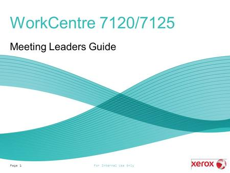 For Internal Use OnlyPage 1 WorkCentre 7120/7125 Meeting Leaders Guide.