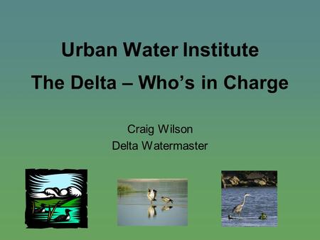 Urban Water Institute The Delta – Who's in Charge Craig Wilson Delta Watermaster.