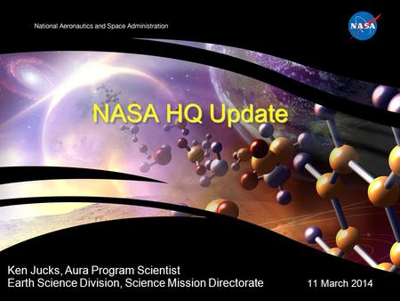 NASA HQ Update Ken Jucks, Aura Program Scientist Earth Science Division, Science Mission Directorate 11 March 2014.