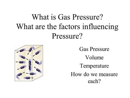 What is Gas Pressure? What are the factors influencing Pressure? Gas Pressure Volume Temperature How do we measure each?