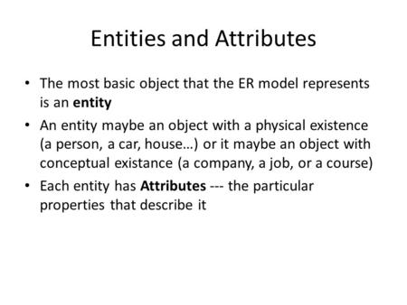 Entities and Attributes The most basic object that the ER model represents is an entity An entity maybe an object with a physical existence (a person,