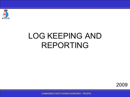 CANADIAN COAST GUARD AUXILIARY - PACIFIC LOG KEEPING AND REPORTING CANADIAN COAST GUARD AUXILIARY - PACIFIC 2009.
