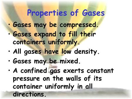 Properties of Gases Gases may be compressed. Gases expand to fill their containers uniformly. All gases have low density. Gases may be mixed. A confined.