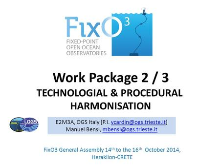 Work Package 2 / 3 TECHNOLOGIAL & PROCEDURAL HARMONISATION FixO3 General Assembly 14 th to the 16 th October 2014, Heraklion-CRETE E2M3A, OGS Italy [P.I.