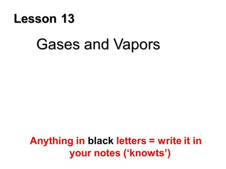 Lesson 13 Gases and Vapors Anything in black letters = write it in your notes ('knowts')