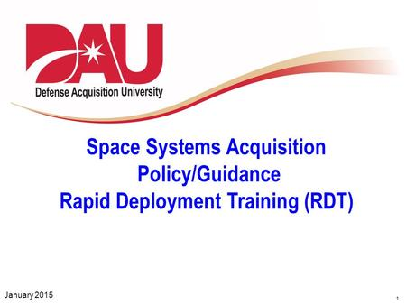 1 Space Systems Acquisition Policy/Guidance Rapid Deployment Training (RDT) January 2015.