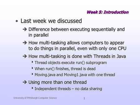 University of Pittsburgh Computer Science 1 Week 5: Introduction Last week we discussedLast week we discussed èDifference between executing sequentially.
