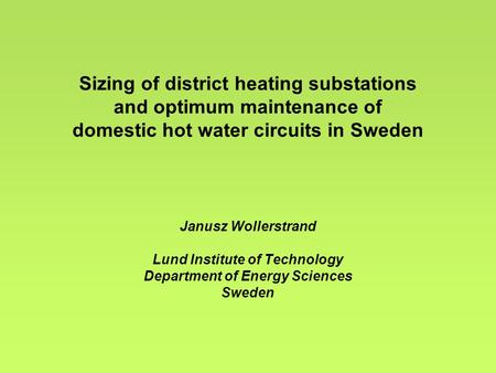 Sizing of district heating substations and optimum maintenance of domestic hot water circuits in Sweden Janusz Wollerstrand Lund Institute of Technology.