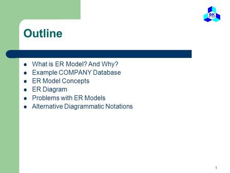 1 Outline What is ER Model? And Why? Example COMPANY Database ER Model Concepts ER Diagram Problems with ER Models Alternative Diagrammatic Notations.
