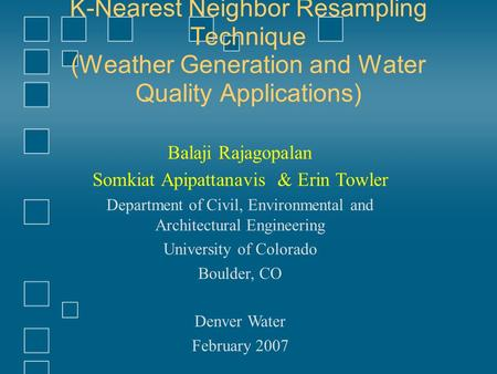 K-Nearest Neighbor Resampling Technique (Weather Generation and Water Quality Applications) Balaji Rajagopalan Somkiat Apipattanavis & Erin Towler Department.