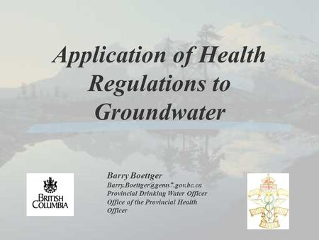 Application of Health Regulations to Groundwater Barry Boettger Provincial Drinking Water Officer Office of the Provincial.
