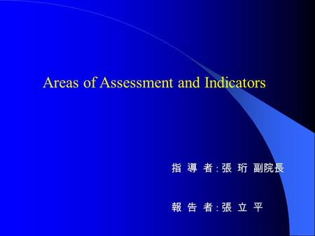 Areas of Assessment and Indicators 指 導 者 : 張 珩 副院長 報 告 者 : 張 立 平.
