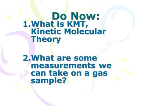 Do Now: 1.What is KMT, Kinetic Molecular Theory 2.What are some measurements we can take on a gas sample?