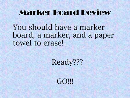 Marker Board Review You should have a marker board, a marker, and a paper towel to erase! Ready??? GO!!!