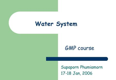 Water System Supaporn Phumiamorn 17-18 Jan, 2006 GMP course.