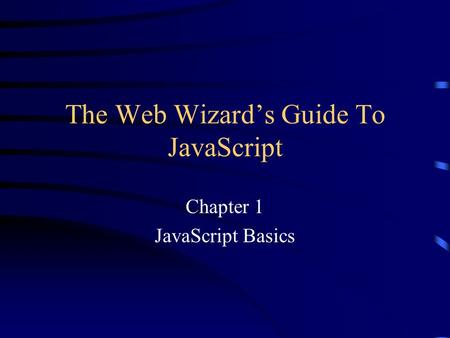 The Web Wizard's Guide To JavaScript Chapter 1 JavaScript Basics.