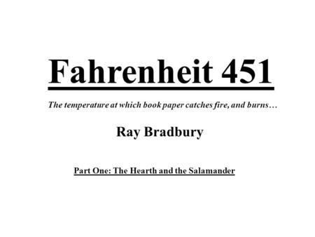 Fahrenheit 451 Ray Bradbury The temperature at which <strong>book</strong> paper catches fire, and burns… Part One: The Hearth and the Salamander.