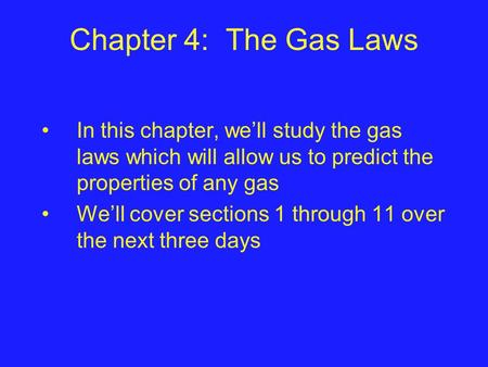 Chapter 4: The Gas Laws In this chapter, we'll study the gas laws which will allow us to predict the properties of any gas We'll cover sections 1 through.