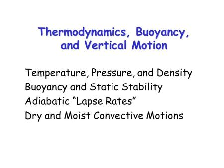 "Thermodynamics, Buoyancy, and Vertical Motion Temperature, Pressure, and Density Buoyancy and Static Stability Adiabatic ""Lapse Rates"" Dry and Moist Convective."