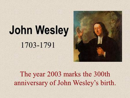 John Wesley 1703-1791 The year 2003 marks the 300th anniversary of John Wesley's birth.