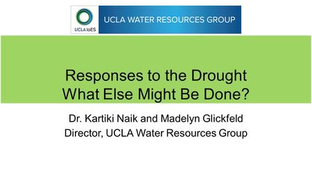 Responses to the Drought What Else Might Be Done? Dr. Kartiki Naik and Madelyn Glickfeld Director, UCLA Water Resources Group.