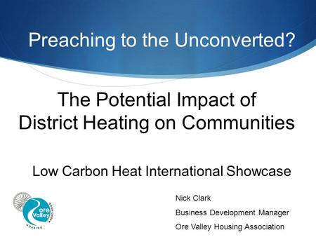 The Potential Impact of District Heating on Communities Low Carbon Heat International Showcase Nick Clark Business Development Manager Ore Valley Housing.