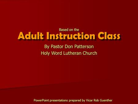 Adult Instruction Class By Pastor Don Patterson Holy Word Lutheran Church Based on the PowerPoint presentations prepared by Vicar Rob Guenther.
