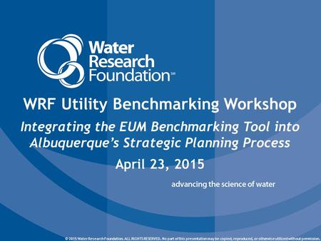 © 2015 Water Research Foundation. ALL RIGHTS RESERVED. © 2015 Water Research Foundation. ALL RIGHTS RESERVED. No part of this presentation may be copied,