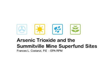 Arsenic Trioxide and the Summitville Mine Superfund Sites Frances L. Costanzi, P.E - EPA RPM.
