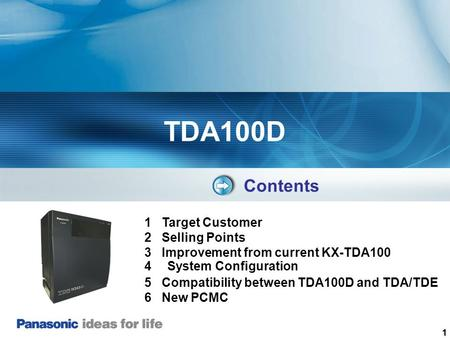 1 TDA100D Contents 1 Target Customer 2 Selling Points 3 Improvement from current KX-TDA100 4 System Configuration 5 Compatibility between TDA100D and TDA/TDE.