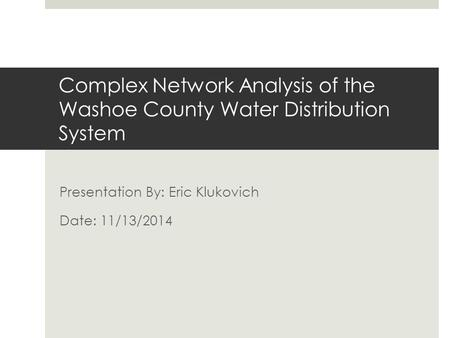 Complex Network Analysis of the Washoe County Water Distribution System Presentation By: Eric Klukovich Date: 11/13/2014.