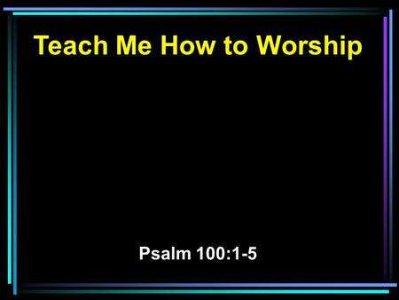 Teach Me How to Worship Psalm 100:1-5. 1 Make a joyful shout to the LORD, all you lands! 2 Serve the LORD with gladness; Come before His presence with.