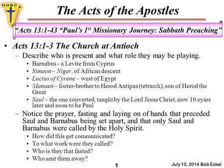 "The Acts of the Apostles July 13, 2014 Bob Eckel 1 ""Acts 13:1-43 ""Paul's 1 st Missionary Journey: Sabbath Preaching"" Acts 13:1-3 The Church at Antioch."