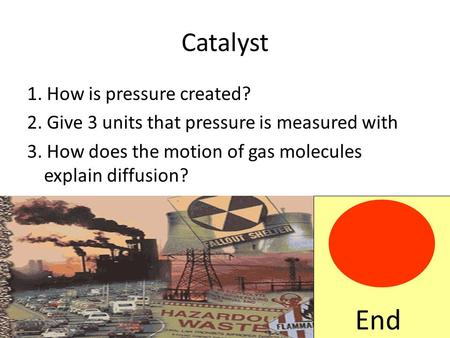 Catalyst 1. How is pressure created? 2. Give 3 units that pressure is measured with 3. How does the motion of gas molecules explain diffusion? End.
