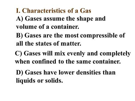 I. Characteristics of a Gas A) Gases assume the shape and volume of a container. B) Gases are the most compressible of all the states of matter. C) Gases.