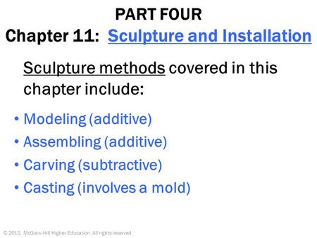 PART FOUR Chapter 11: Sculpture and Installation Sculpture methods covered in this chapter include: Modeling (additive) Assembling (additive) Carving (subtractive)
