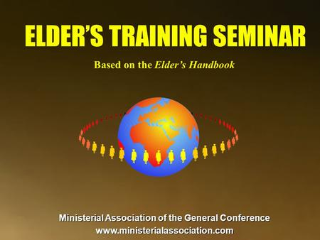 Ministerial Association of the General Conference www.ministerialassociation.com ELDER'S TRAINING SEMINAR Based on the Elder's Handbook.