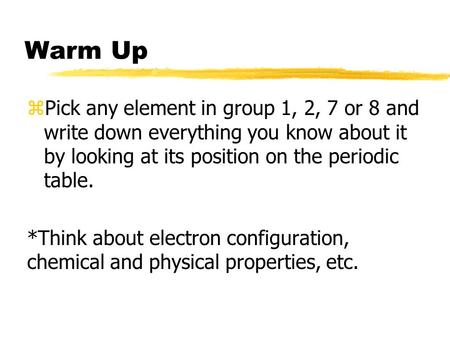 Warm Up zPick any element in group 1, 2, 7 or 8 and write down everything you know about it by looking at its position on the periodic table. *Think about.