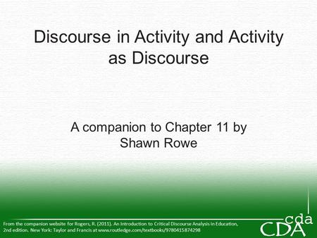 Discourse in Activity and Activity as Discourse A companion to Chapter 11 by Shawn Rowe From the companion website for Rogers, R. (2011). An Introduction.
